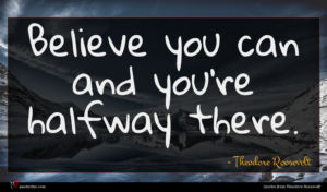 Theodore Roosevelt quote : Believe you can and ...