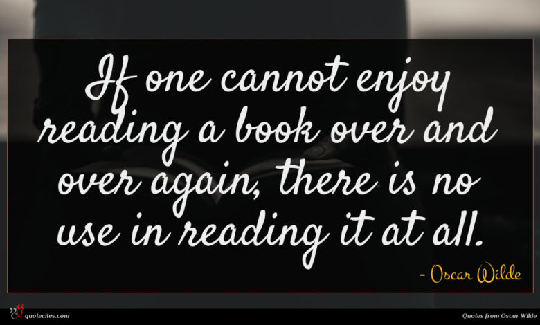 If one cannot enjoy reading a book over and over again, there is no use in reading it at all.