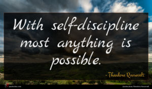 Theodore Roosevelt quote : With self-discipline most anything ...