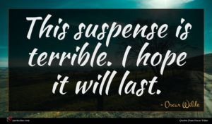 Oscar Wilde quote : This suspense is terrible ...