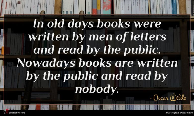 In old days books were written by men of letters and read by the public. Nowadays books are written by the public and read by nobody.