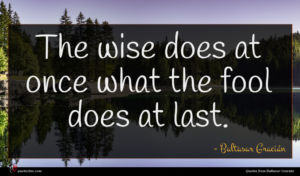 Baltasar Gracián quote : The wise does at ...
