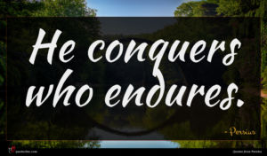 Persius quote : He conquers who endures ...