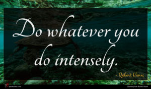 Robert Henri quote : Do whatever you do ...