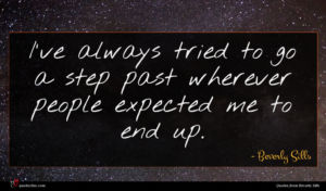 Beverly Sills quote : I've always tried to ...