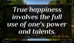 John W. Gardner quote : True happiness involves the ...
