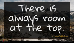 Daniel Webster quote : There is always room ...