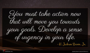 H. Jackson Brown, Jr. quote : You must take action ...