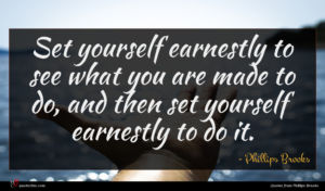 Phillips Brooks quote : Set yourself earnestly to ...