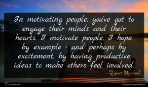 Rupert Murdoch quote : In motivating people you've ...