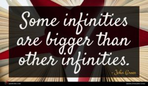 John Green quote : Some infinities are bigger ...