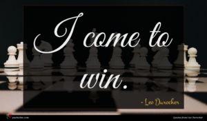 Leo Durocher quote : I come to win ...