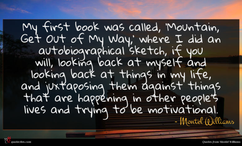 My first book was called, 'Mountain, Get Out of My Way,' where I did an autobiographical sketch, if you will, looking back at myself and looking back at things in my life, and juxtaposing them against things that are happening in other people's lives and trying to be motivational.