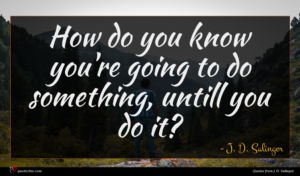 J. D. Salinger quote : How do you know ...