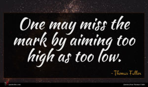 Thomas Fuller quote : One may miss the ...