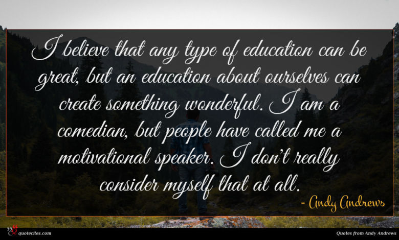 I believe that any type of education can be great, but an education about ourselves can create something wonderful. I am a comedian, but people have called me a motivational speaker. I don't really consider myself that at all.