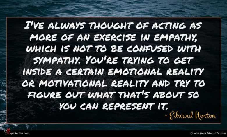 I've always thought of acting as more of an exercise in empathy, which is not to be confused with sympathy. You're trying to get inside a certain emotional reality or motivational reality and try to figure out what that's about so you can represent it.