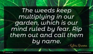 Sylvia Browne quote : The weeds keep multiplying ...