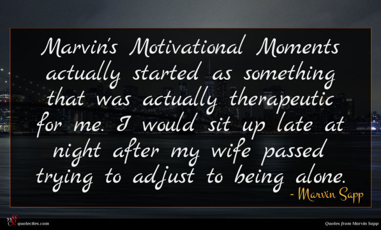 Marvin's Motivational Moments actually started as something that was actually therapeutic for me. I would sit up late at night after my wife passed trying to adjust to being alone.