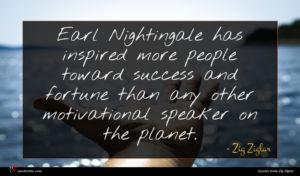 Zig Ziglar quote : Earl Nightingale has inspired ...