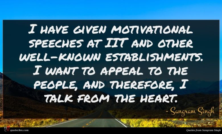 I have given motivational speeches at IIT and other well-known establishments. I want to appeal to the people, and therefore, I talk from the heart.