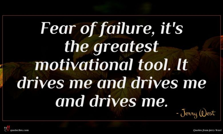 Fear of failure, it's the greatest motivational tool. It drives me and drives me and drives me.