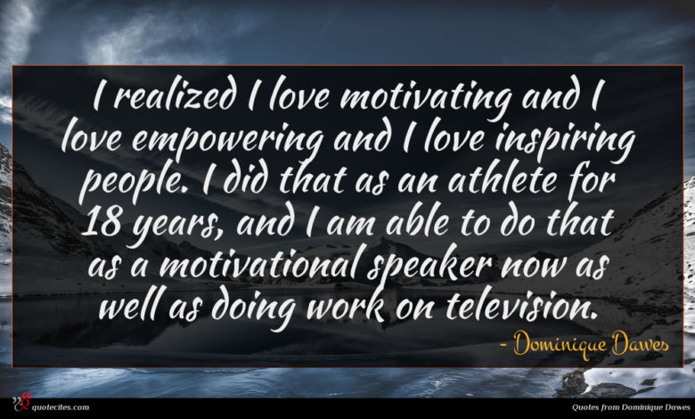 I realized I love motivating and I love empowering and I love inspiring people. I did that as an athlete for 18 years, and I am able to do that as a motivational speaker now as well as doing work on television.