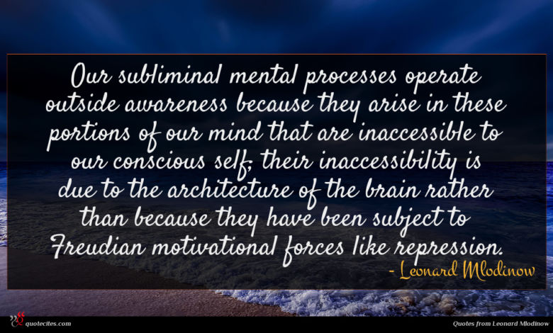 Our subliminal mental processes operate outside awareness because they arise in these portions of our mind that are inaccessible to our conscious self; their inaccessibility is due to the architecture of the brain rather than because they have been subject to Freudian motivational forces like repression.