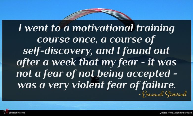 I went to a motivational training course once, a course of self-discovery, and I found out after a week that my fear - it was not a fear of not being accepted - was a very violent fear of failure.