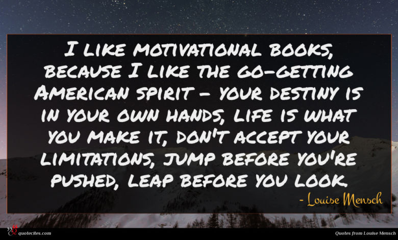 I like motivational books, because I like the go-getting American spirit - your destiny is in your own hands, life is what you make it, don't accept your limitations, jump before you're pushed, leap before you look.