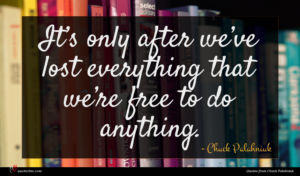 Chuck Palahniuk quote : It s only after ...