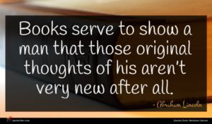 Abraham Lincoln quote : Books serve to show ...