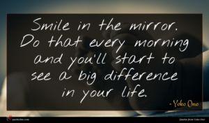 Yoko Ono quote : Smile in the mirror ...