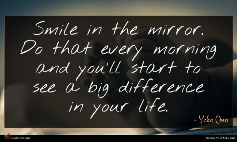 Smile in the mirror. Do that every morning and you'll start to see a big difference in your life.