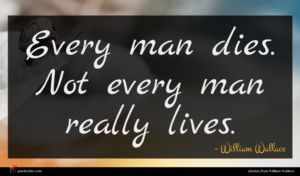 William Wallace quote : Every man dies Not ...