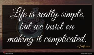 Confucius quote : Life is really simple ...