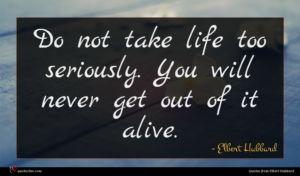 Elbert Hubbard quote : Do not take life ...