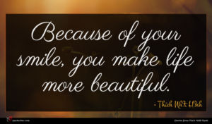 Thích Nhất Hạnh quote : Because of your smile ...