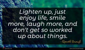 Kenneth Branagh quote : Lighten up just enjoy ...