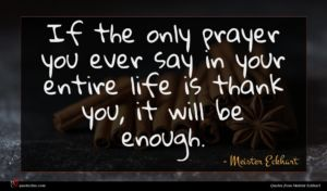 Meister Eckhart quote : If the only prayer ...