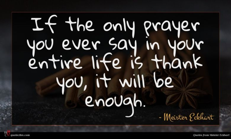 If the only prayer you ever say in your entire life is thank you, it will be enough.