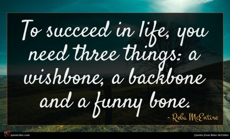 To succeed in life, you need three things: a wishbone, a backbone and a funny bone.