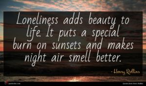 Henry Rollins quote : Loneliness adds beauty to ...