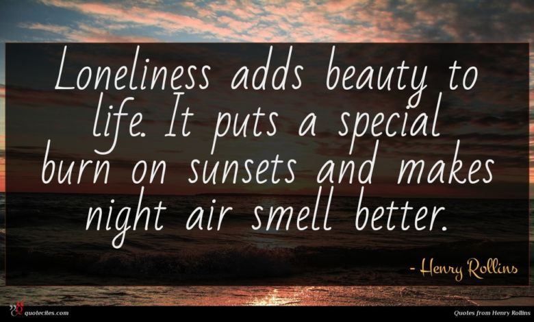 Loneliness adds beauty to life. It puts a special burn on sunsets and makes night air smell better.