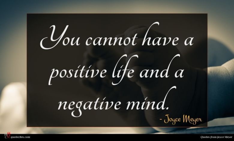 You cannot have a positive life and a negative mind.