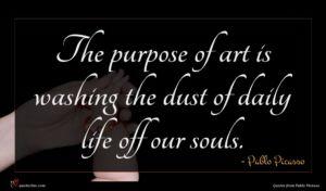 Pablo Picasso quote : The purpose of art ...