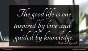 Bertrand Russell quote : The good life is ...