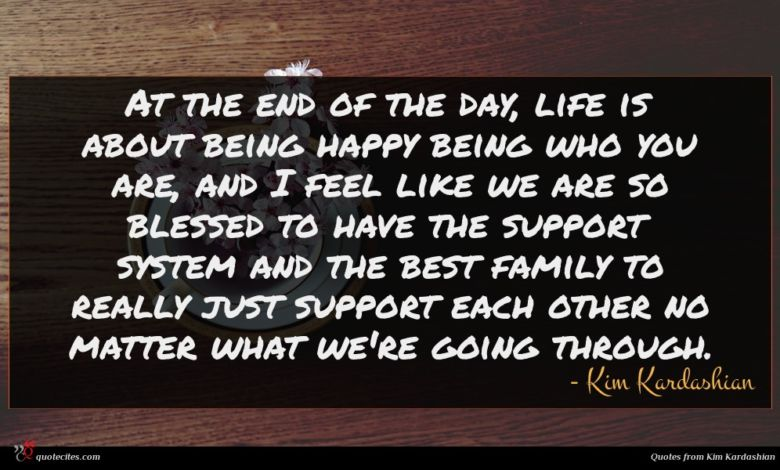 At the end of the day, life is about being happy being who you are, and I feel like we are so blessed to have the support system and the best family to really just support each other no matter what we're going through.