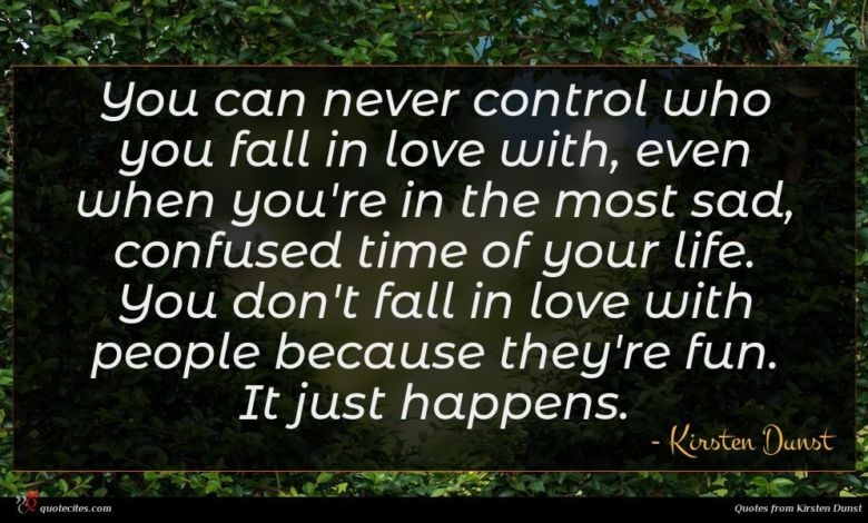 You can never control who you fall in love with, even when you're in the most sad, confused time of your life. You don't fall in love with people because they're fun. It just happens.