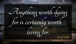 Joseph Heller quote : Anything worth dying for ...